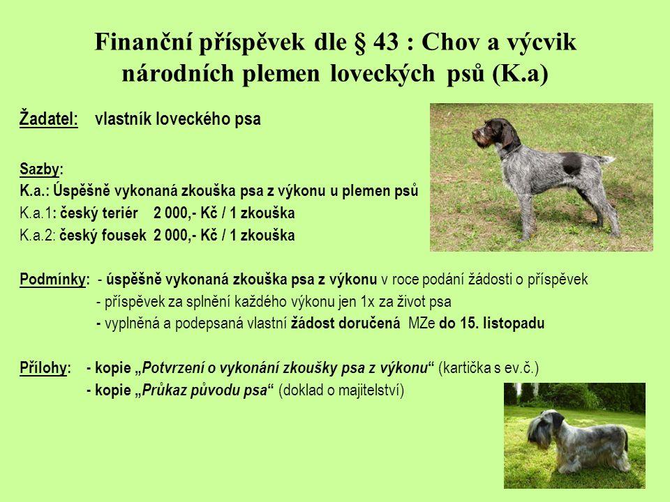 Finanční příspěvek dle § 43 : Chov a výcvik národních plemen loveckých psů (K.a) Žadatel: vlastník loveckého psa Sazby: K.a.: Úspěšně vykonaná zkouška psa z výkonu u plemen psů K.a.1 : český teriér2 000,- Kč / 1 zkouška K.a.2: český fousek2 000,- Kč / 1 zkouška Podmínky: - úspěšně vykonaná zkouška psa z výkonu v roce podání žádosti o příspěvek - příspěvek za splnění každého výkonu jen 1x za život psa - vyplněná a podepsaná vlastní žádost doručená MZe do 15.