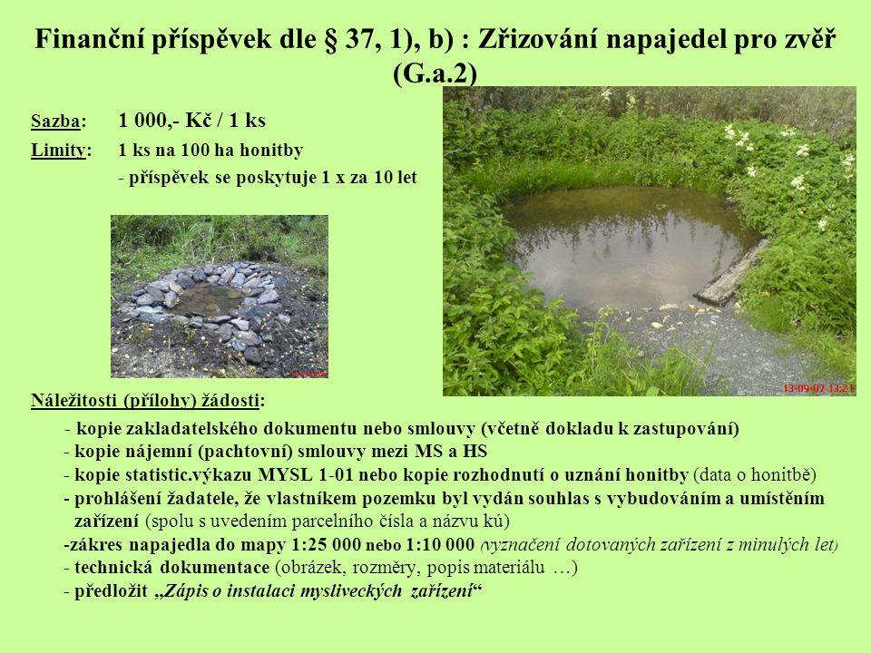 Finanční příspěvek dle § 37, 1), b) : Zřizování napajedel pro zvěř (G.a.2) Sazba: 1 000,- Kč / 1 ks Limity: 1 ks na 100 ha honitby - příspěvek se posk