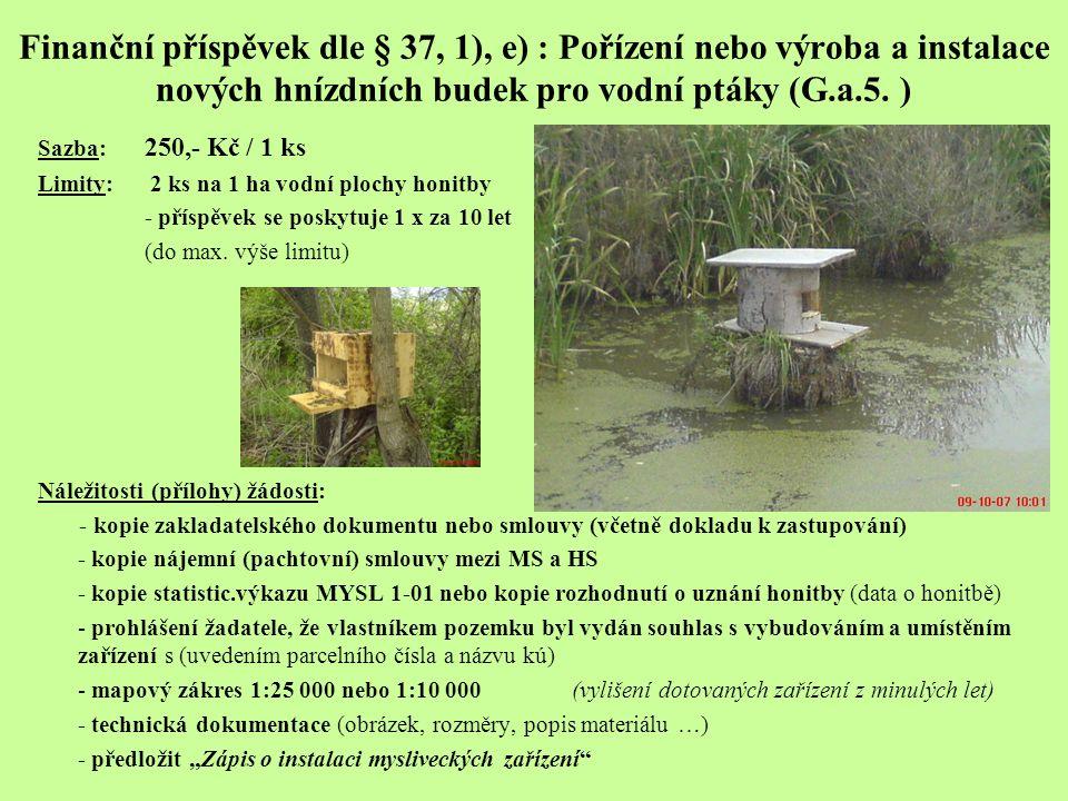 Finanční příspěvek dle § 37, 1), e) : Pořízení nebo výroba a instalace nových hnízdních budek pro vodní ptáky (G.a.5. ) Sazba: 250,- Kč / 1 ks Limity: