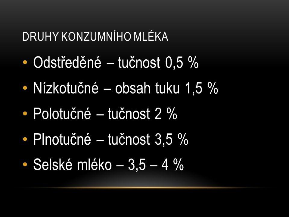DRUHY KONZUMNÍHO MLÉKA Odstředěné – tučnost 0,5 % Nízkotučné – obsah tuku 1,5 % Polotučné – tučnost 2 % Plnotučné – tučnost 3,5 % Selské mléko – 3,5 – 4 %