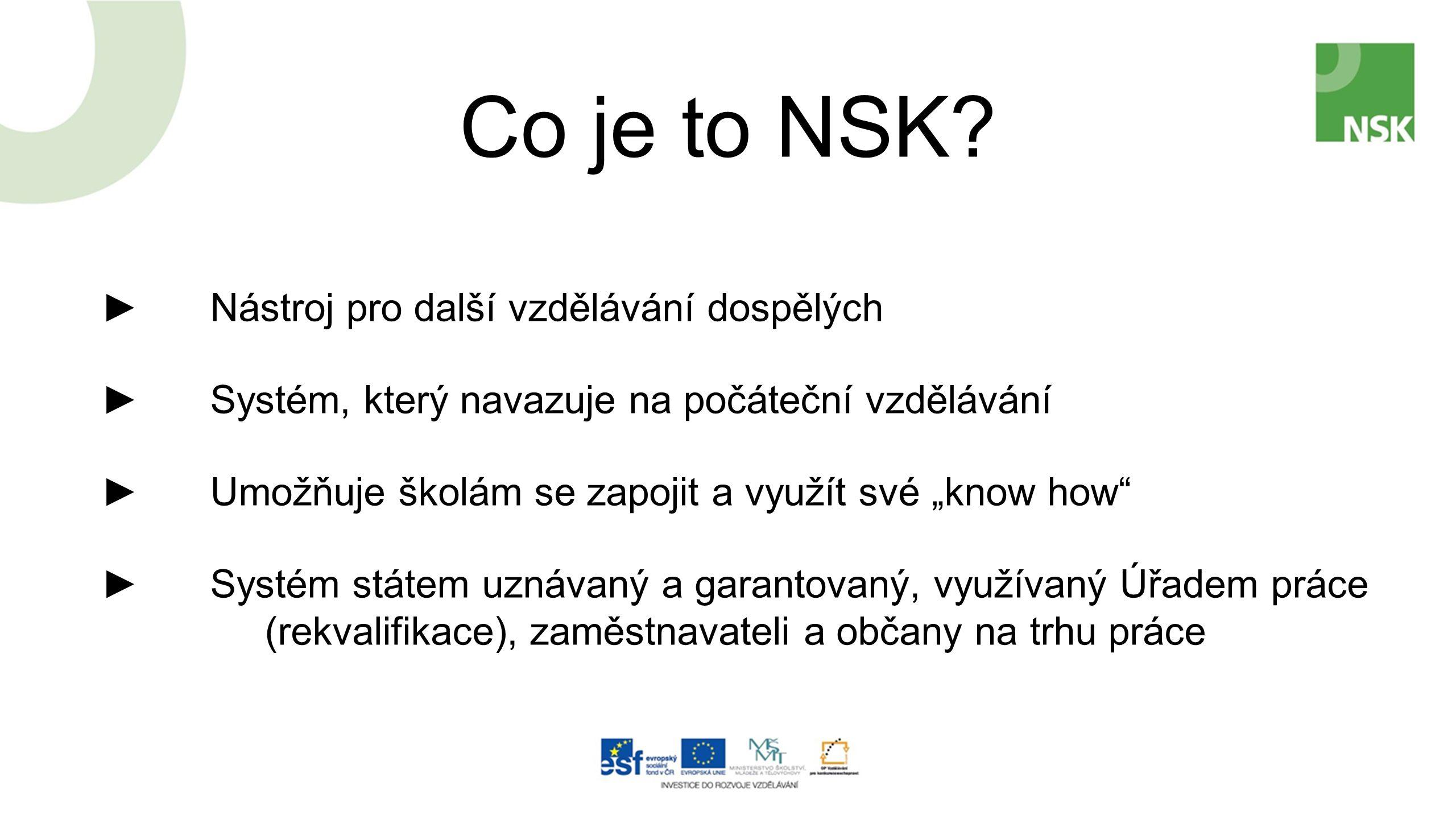 """Co je to NSK? ►Nástroj pro další vzdělávání dospělých ►Systém, který navazuje na počáteční vzdělávání ►Umožňuje školám se zapojit a využít své """"know h"""