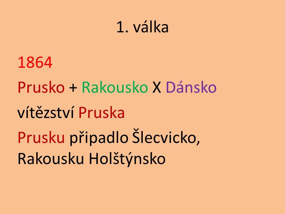 1. válka 1864 Prusko + Rakousko X Dánsko vítězství Pruska Prusku připadlo Šlecvicko, Rakousku Holštýnsko