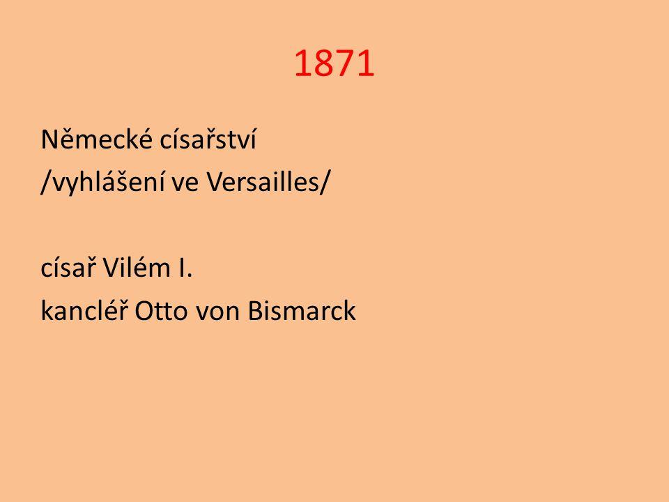 1871 Německé císařství /vyhlášení ve Versailles/ císař Vilém I. kancléř Otto von Bismarck