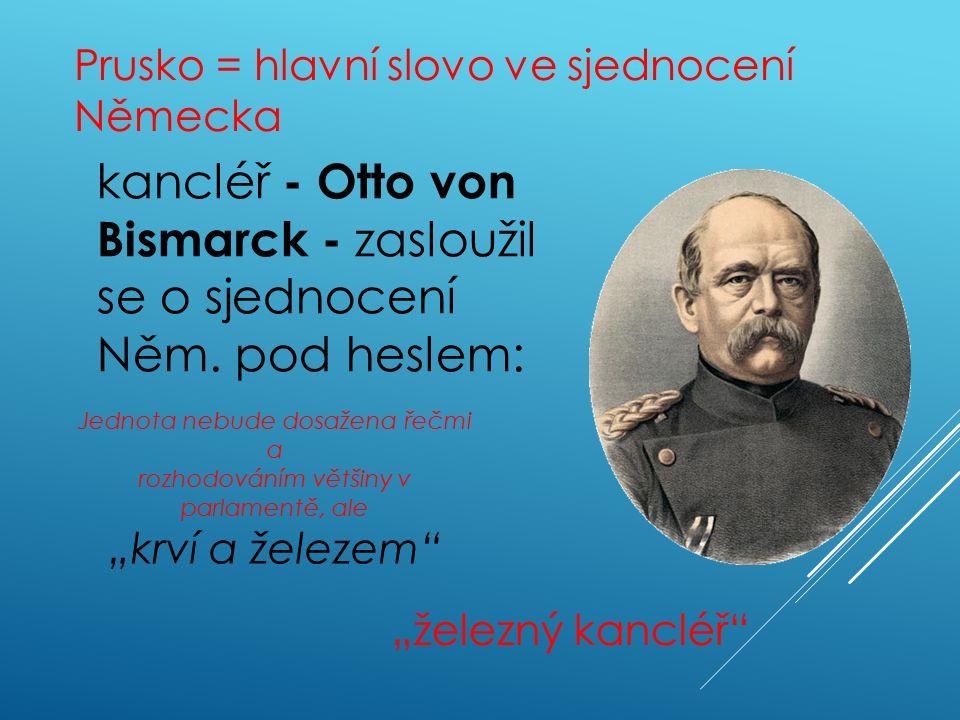 Prusko = hlavní slovo ve sjednocení Německa kancléř - Otto von Bismarck - zasloužil se o sjednocení Něm.