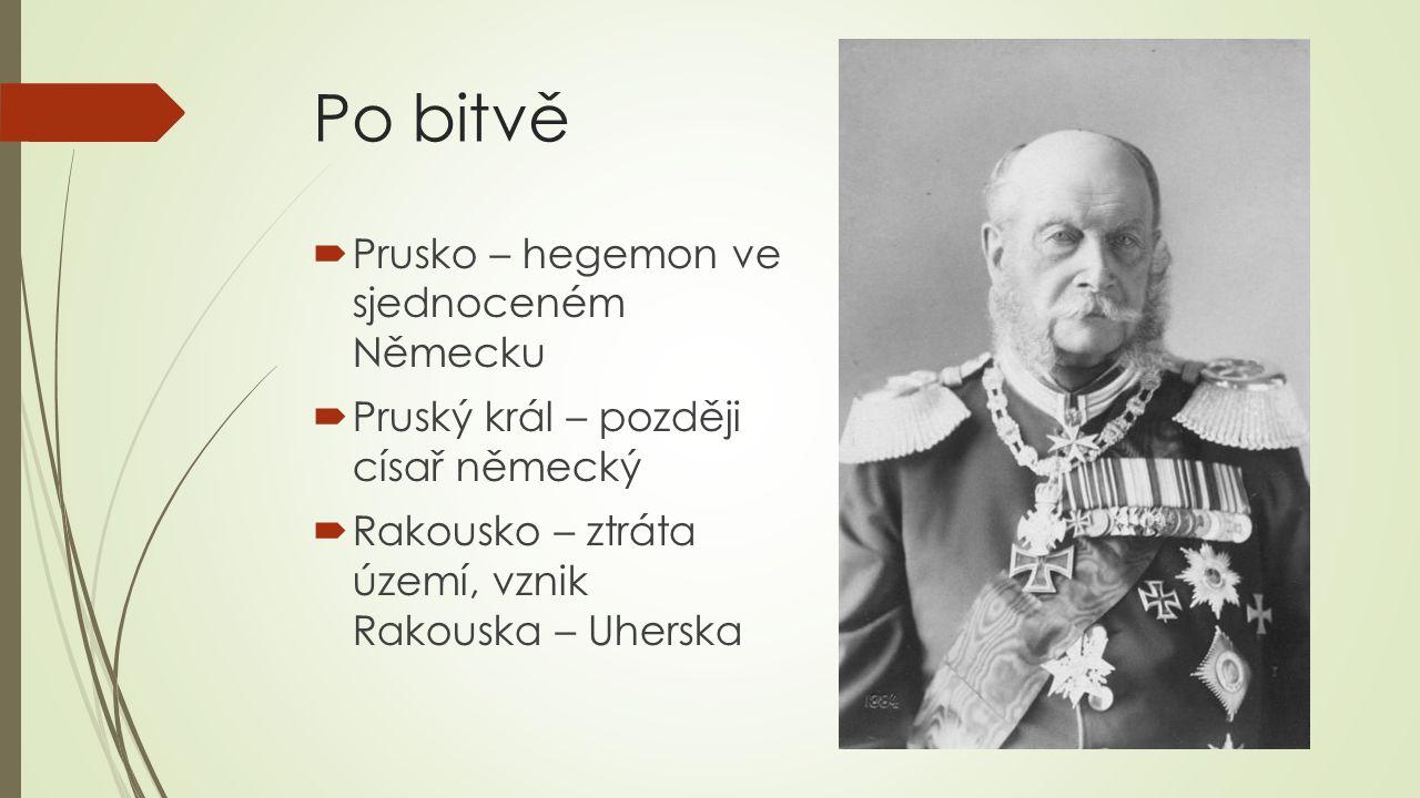 Po bitvě  Prusko – hegemon ve sjednoceném Německu  Pruský král – později císař německý  Rakousko – ztráta území, vznik Rakouska – Uherska