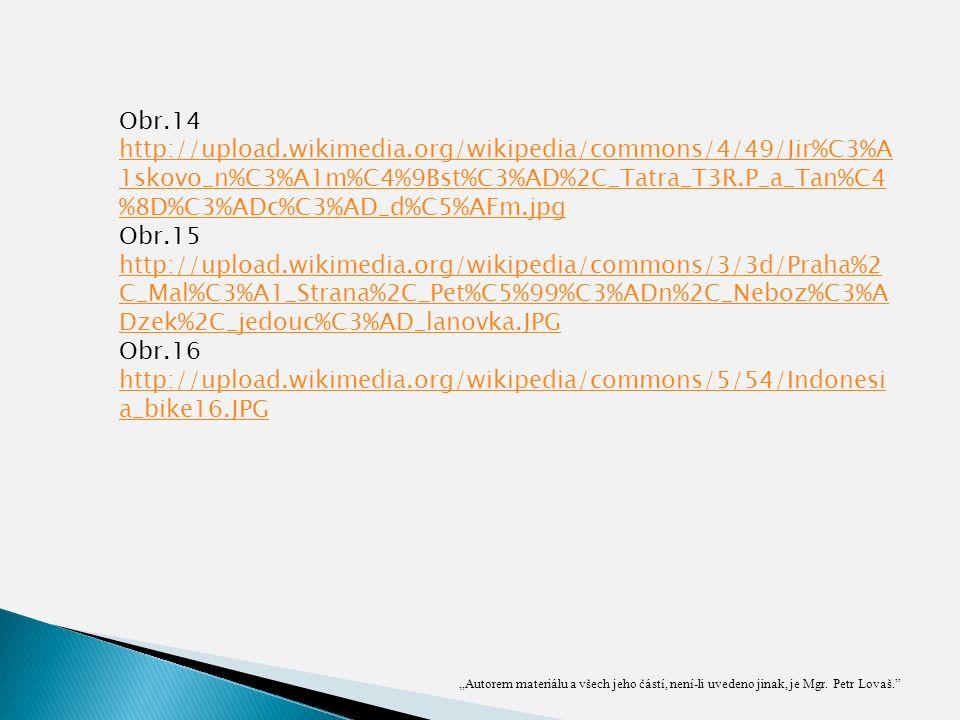 """Obr.14 http://upload.wikimedia.org/wikipedia/commons/4/49/Jir%C3%A 1skovo_n%C3%A1m%C4%9Bst%C3%AD%2C_Tatra_T3R.P_a_Tan%C4 %8D%C3%ADc%C3%AD_d%C5%AFm.jpg Obr.15 http://upload.wikimedia.org/wikipedia/commons/3/3d/Praha%2 C_Mal%C3%A1_Strana%2C_Pet%C5%99%C3%ADn%2C_Neboz%C3%A Dzek%2C_jedouc%C3%AD_lanovka.JPG Obr.16 http://upload.wikimedia.org/wikipedia/commons/5/54/Indonesi a_bike16.JPG """"Autorem materiálu a všech jeho částí, není-li uvedeno jinak, je Mgr."""