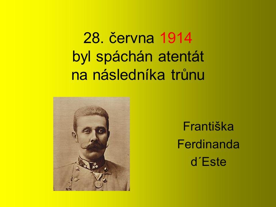 28. června 1914 byl spáchán atentát na následníka trůnu Františka Ferdinanda d´Este