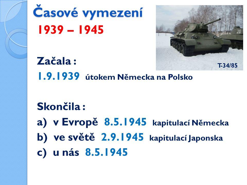 Časové vymezení 1939 – 1945 Začala : 1.9.1939 útokem Německa na Polsko Skončila : a) v Evropě 8.5.1945 kapitulací Německa b) ve světě 2.9.1945 kapitulací Japonska c) u nás 8.5.1945 T-34/85