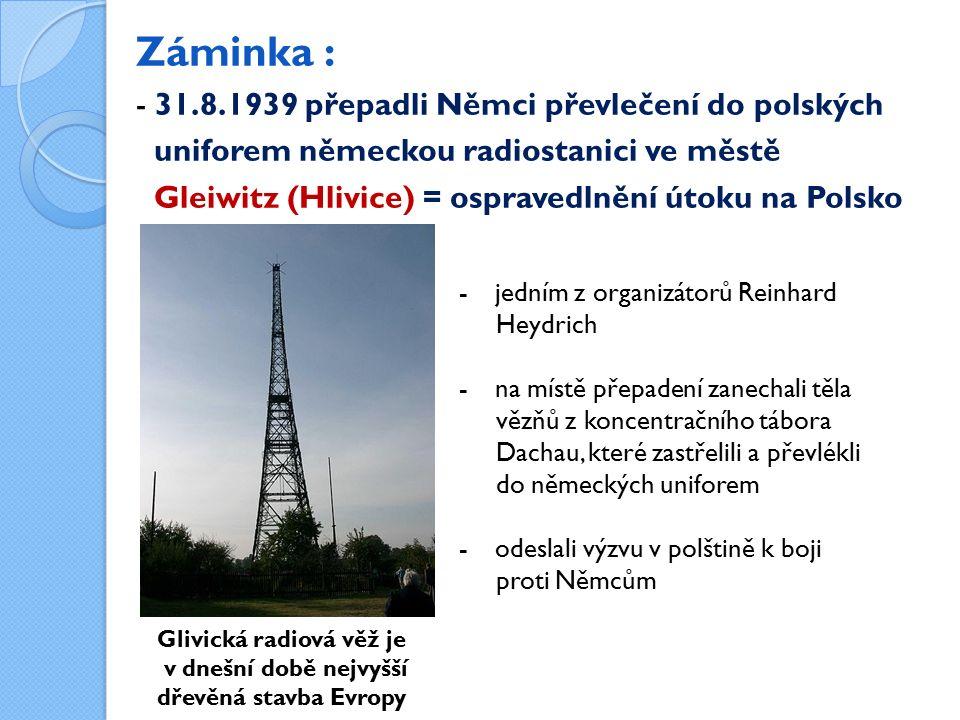 Záminka : - 31.8.1939 přepadli Němci převlečení do polských uniforem německou radiostanici ve městě Gleiwitz (Hlivice) = ospravedlnění útoku na Polsko