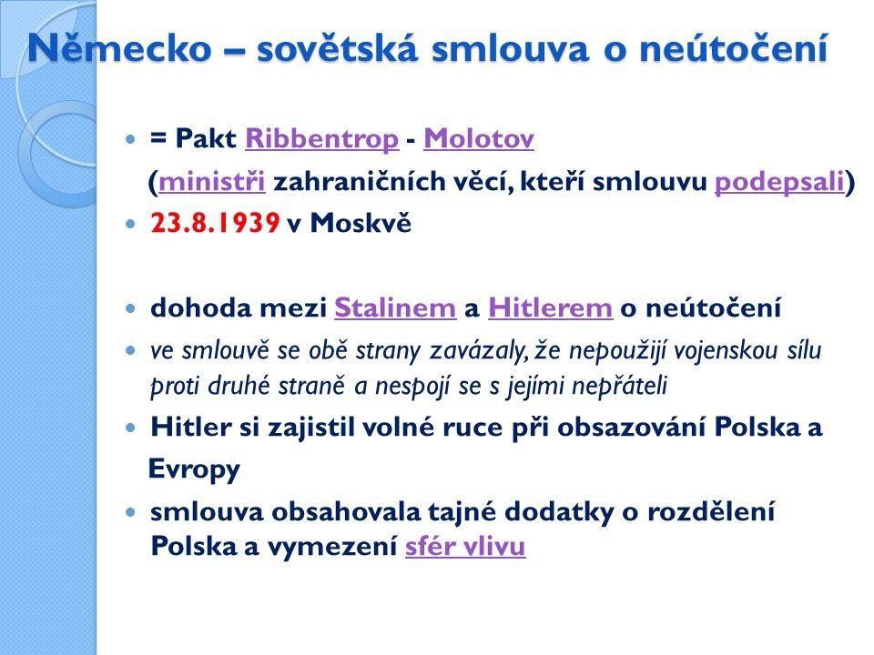 Německo – sovětská smlouva o neútočení = Pakt Ribbentrop - MolotovRibbentropMolotov (ministři zahraničních věcí, kteří smlouvu podepsali)ministřipodepsali 23.8.1939 v Moskvě dohoda mezi Stalinem a Hitlerem o neútočeníStalinemHitlerem ve smlouvě se obě strany zavázaly, že nepoužijí vojenskou sílu proti druhé straně a nespojí se s jejími nepřáteli Hitler si zajistil volné ruce při obsazování Polska a Evropy smlouva obsahovala tajné dodatky o rozdělení Polska a vymezení sfér vlivusfér vlivu
