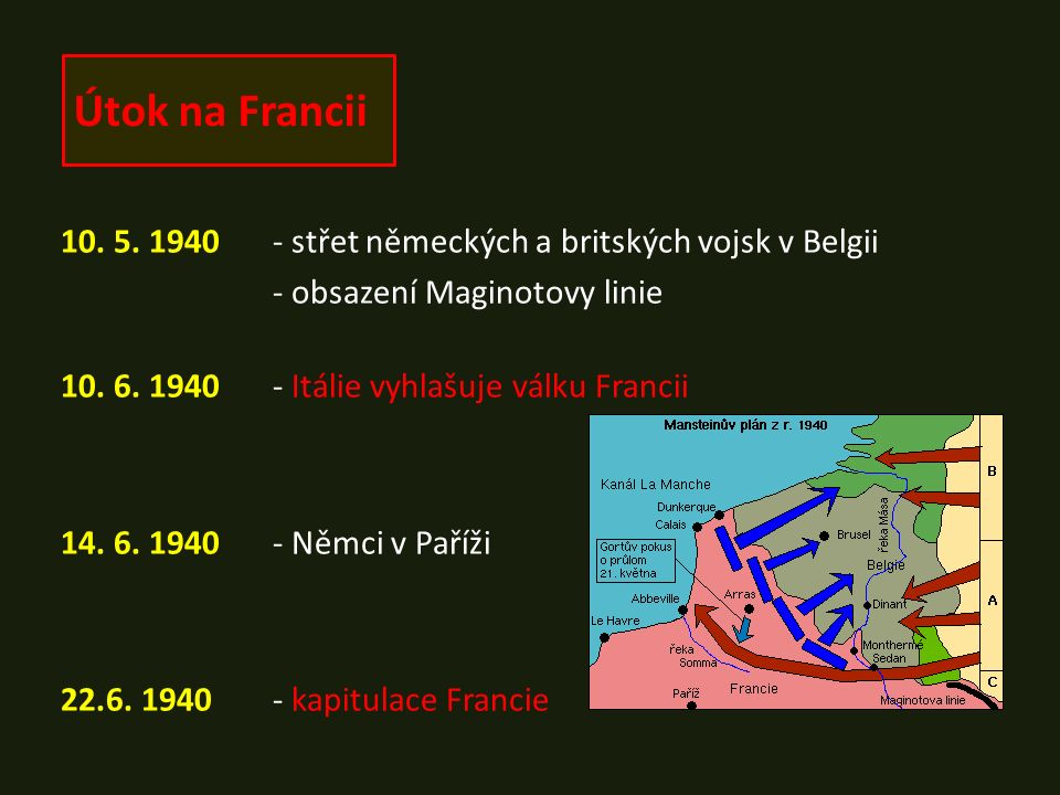 Útok na Francii 10. 5. 1940- střet německých a britských vojsk v Belgii - obsazení Maginotovy linie 10. 6. 1940- Itálie vyhlašuje válku Francii 14. 6.
