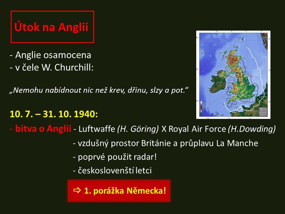 "Útok na Anglii - Anglie osamocena - v čele W. Churchill: ""Nemohu nabídnout nic než krev, dřinu, slzy a pot."" 10. 7. – 31. 10. 1940: - bitva o Anglii -"