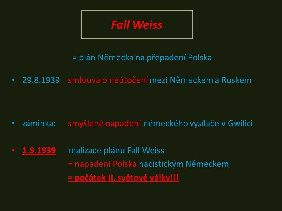 Fall Weiss = plán Německa na přepadení Polska 29.8.1939smlouva o neútočení mezi Německem a Ruskem záminka: smyšlené napadení německého vysílače v Gwilici 1.9.1939realizace plánu Fall Weiss = napadení Polska nacistickým Německem = počátek II.