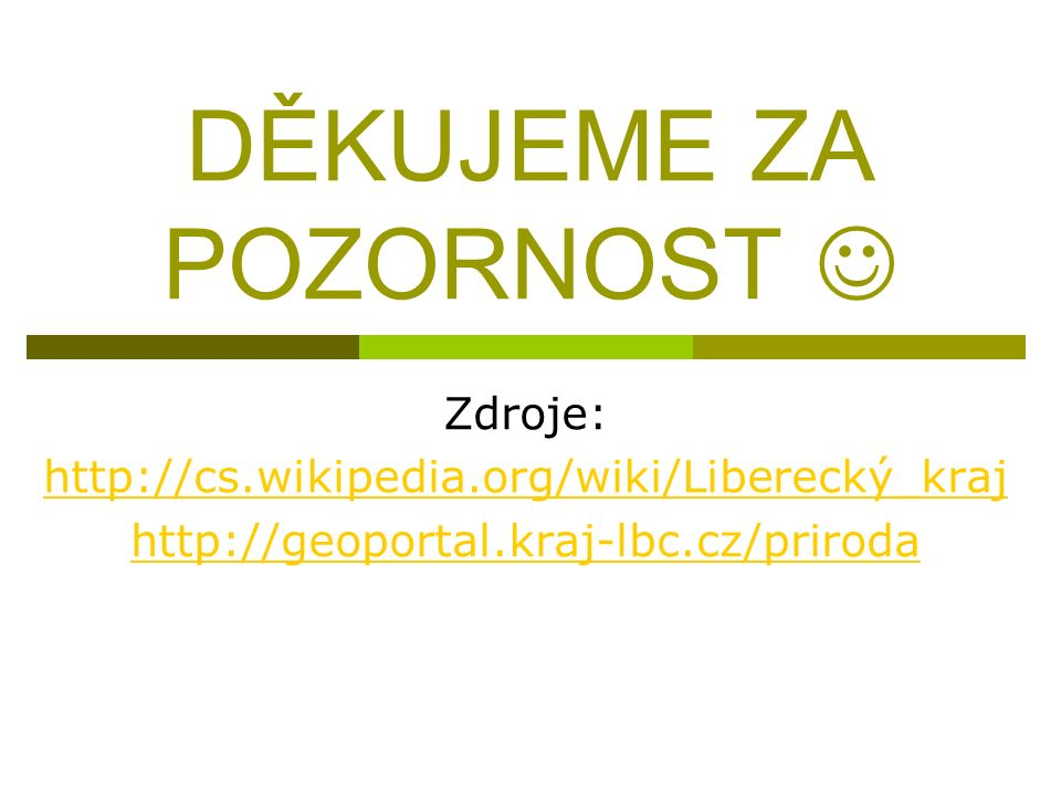 DĚKUJEME ZA POZORNOST Zdroje: http://cs.wikipedia.org/wiki/Liberecký_kraj http://geoportal.kraj-lbc.cz/priroda