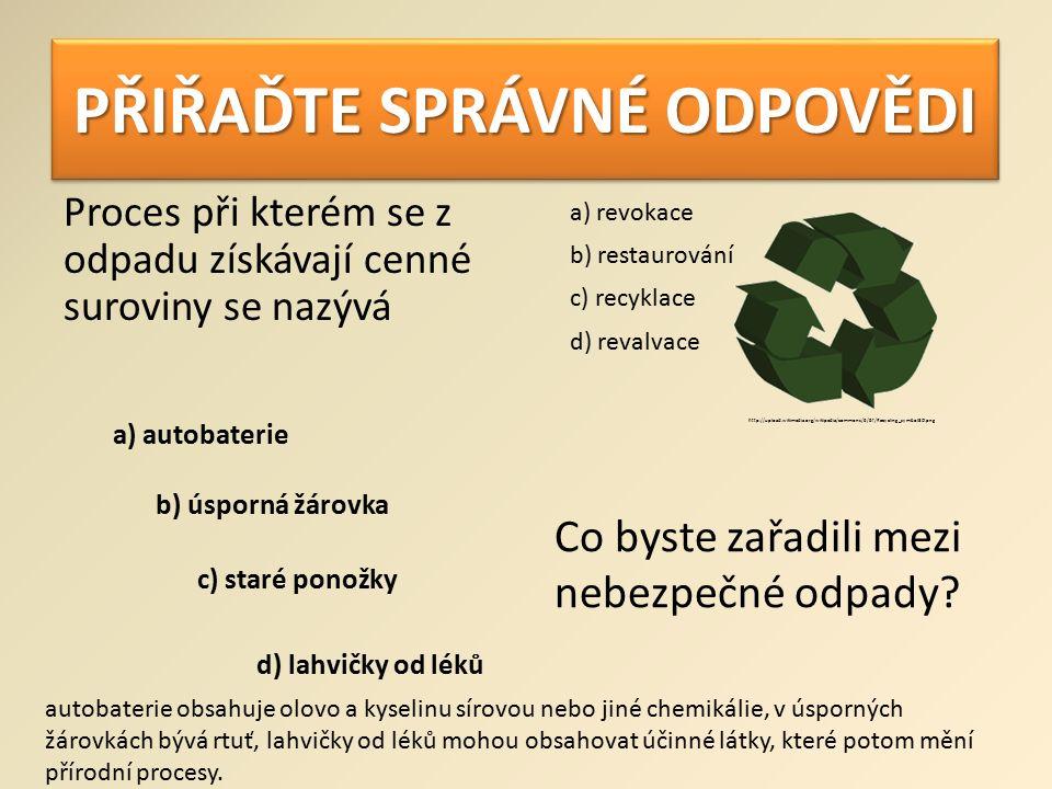 PŘIŘAĎTE SPRÁVNÉ ODPOVĚDI Proces při kterém se z odpadu získávají cenné suroviny se nazývá a) revokace b) restaurování c) recyklace d) revalvace a) autobaterie Co byste zařadili mezi nebezpečné odpady.