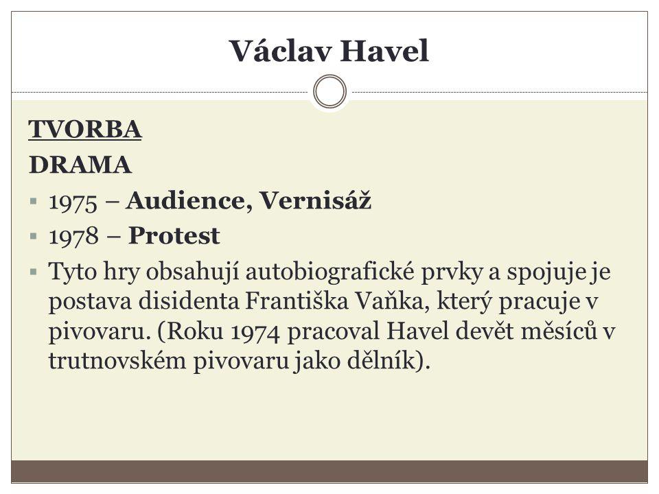 Václav Havel TVORBA DRAMA  1975 – Audience, Vernisáž  1978 – Protest  Tyto hry obsahují autobiografické prvky a spojuje je postava disidenta Františka Vaňka, který pracuje v pivovaru.