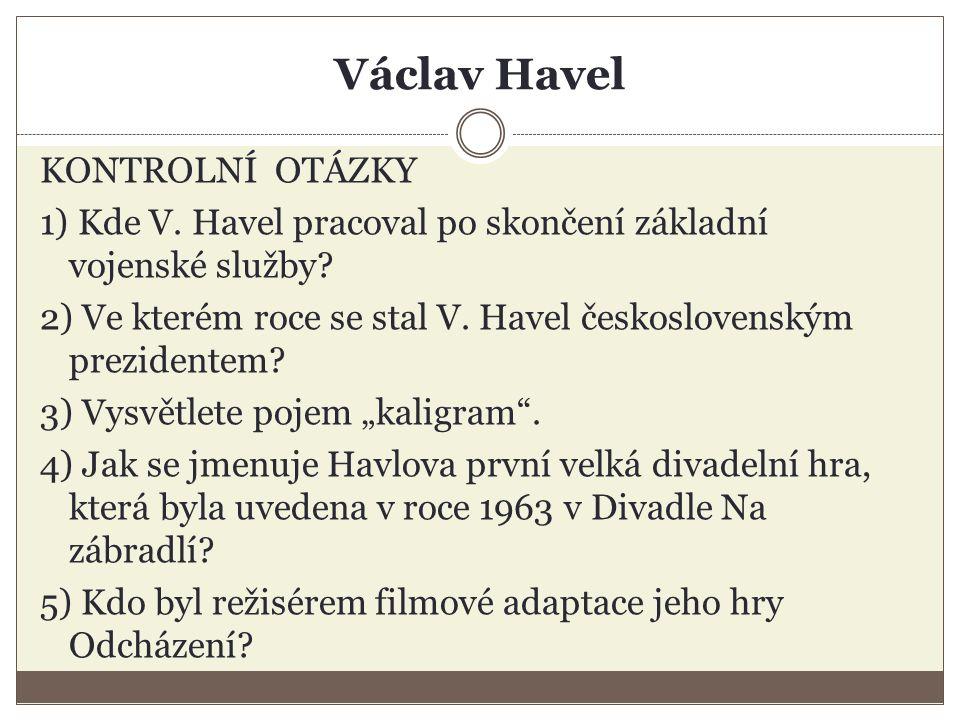 Václav Havel KONTROLNÍ OTÁZKY 1) Kde V. Havel pracoval po skončení základní vojenské služby.