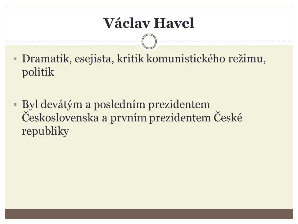 Václav Havel  Dramatik, esejista, kritik komunistického režimu, politik  Byl devátým a posledním prezidentem Československa a prvním prezidentem České republiky