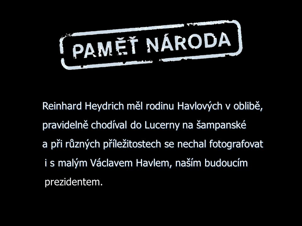 ...........strýc pana prezidenta Miloš Havel, po kterém...........strýc pana prezidenta Miloš Havel, po kterém pan prezident /kromě majetku svého otce/ restituoval majetek, udal gestapu šest svých židovských podílníků protektor na Barandově, za což ho říšský protektor Reinhard Heydrich odměnil tím, že MU BYLY PŘIPSÁNY JEJICH PODÍLY !
