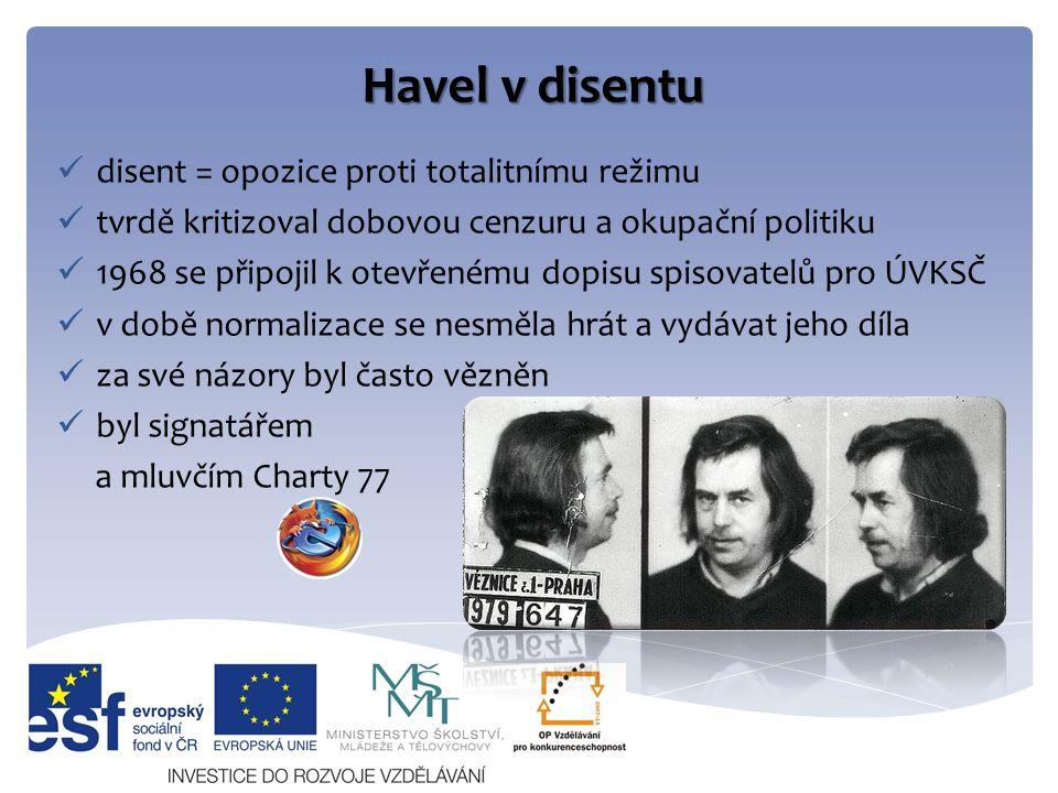 Havel v disentu disent = opozice proti totalitnímu režimu tvrdě kritizoval dobovou cenzuru a okupační politiku 1968 se připojil k otevřenému dopisu spisovatelů pro ÚVKSČ v době normalizace se nesměla hrát a vydávat jeho díla za své názory byl často vězněn byl signatářem a mluvčím Charty 77