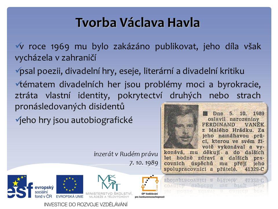 Tvorba Václava Havla v roce 1969 mu bylo zakázáno publikovat, jeho díla však vycházela v zahraničí psal poezii, divadelní hry, eseje, literární a divadelní kritiku tématem divadelních her jsou problémy moci a byrokracie, ztráta vlastní identity, pokrytectví druhých nebo strach pronásledovaných disidentů jeho hry jsou autobiografické inzerát v Rudém právu 7.