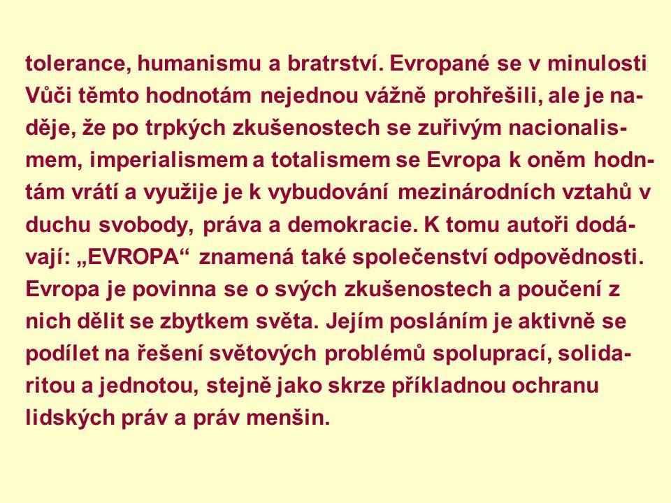 tolerance, humanismu a bratrství. Evropané se v minulosti Vůči těmto hodnotám nejednou vážně prohřešili, ale je na- děje, že po trpkých zkušenostech s