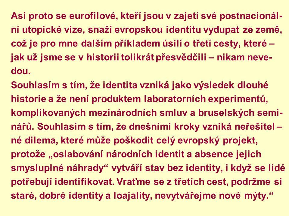 Asi proto se eurofilové, kteří jsou v zajetí své postnacionál- ní utopické vize, snaží evropskou identitu vydupat ze země, což je pro mne dalším příkl