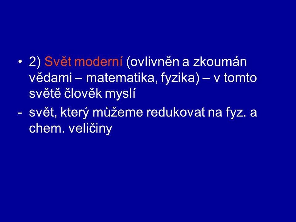 2) Svět moderní (ovlivněn a zkoumán vědami – matematika, fyzika) – v tomto světě člověk myslí -svět, který můžeme redukovat na fyz.