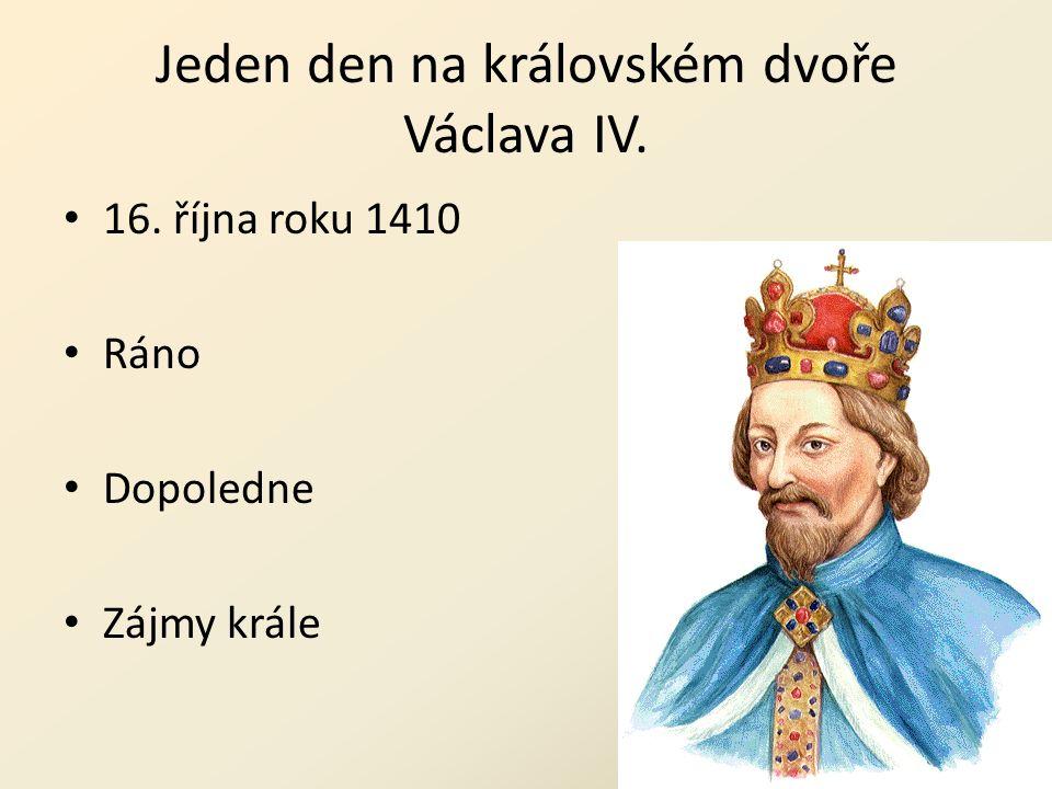 Jeden den na královském dvoře Václava IV. 16. října roku 1410 Ráno Dopoledne Zájmy krále