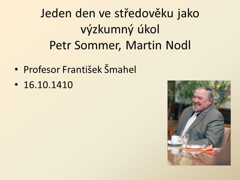 Jeden den ve středověku jako výzkumný úkol Petr Sommer, Martin Nodl Profesor František Šmahel 16.10.1410