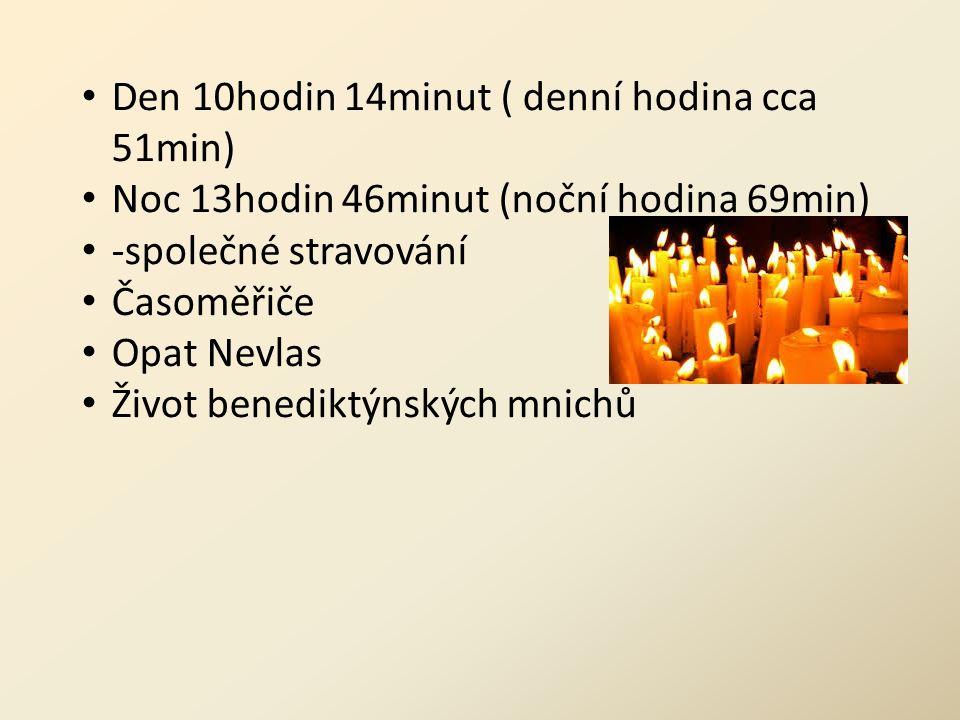 Den 10hodin 14minut ( denní hodina cca 51min) Noc 13hodin 46minut (noční hodina 69min) -společné stravování Časoměřiče Opat Nevlas Život benediktýnských mnichů