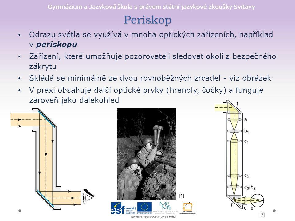 Gymnázium a Jazyková škola s právem státní jazykové zkoušky Svitavy Periskop Odrazu světla se využívá v mnoha optických zařízeních, například v periskopu Zařízení, které umožňuje pozorovateli sledovat okolí z bezpečného zákrytu Skládá se minimálně ze dvou rovnoběžných zrcadel - viz obrázek V praxi obsahuje další optické prvky (hranoly, čočky) a funguje zároveň jako dalekohled [2] [1]