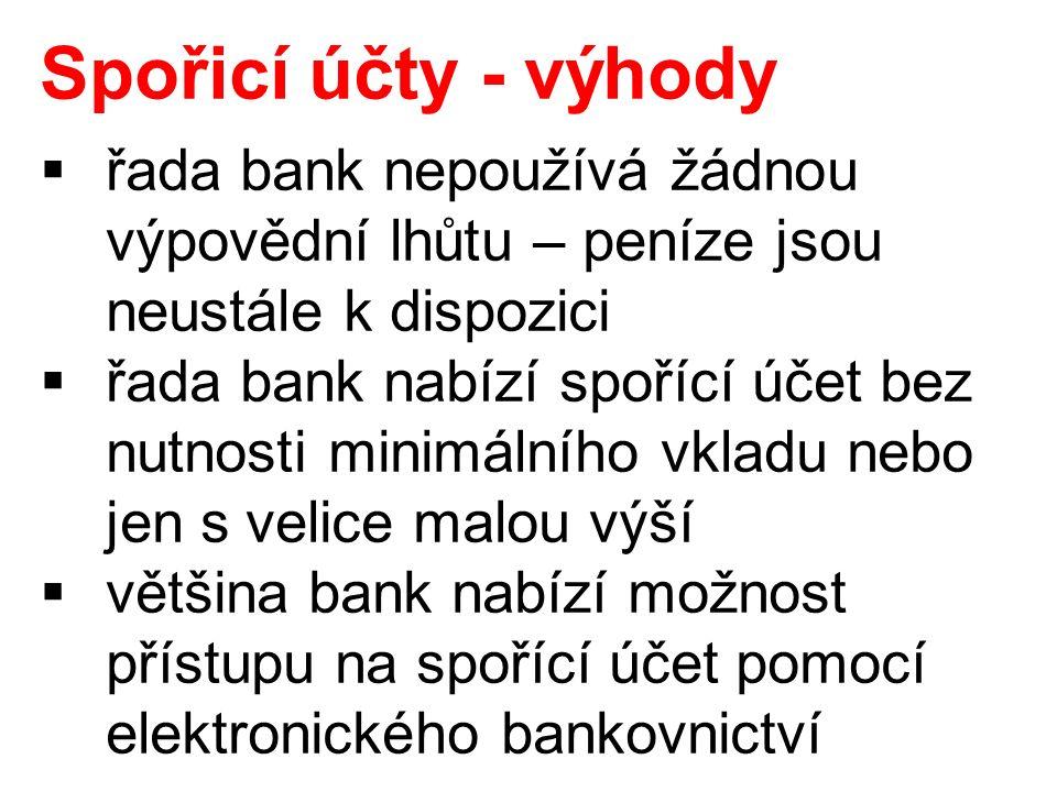Spořicí účty - výhody  řada bank nepoužívá žádnou výpovědní lhůtu – peníze jsou neustále k dispozici  řada bank nabízí spořící účet bez nutnosti minimálního vkladu nebo jen s velice malou výší  většina bank nabízí možnost přístupu na spořící účet pomocí elektronického bankovnictví