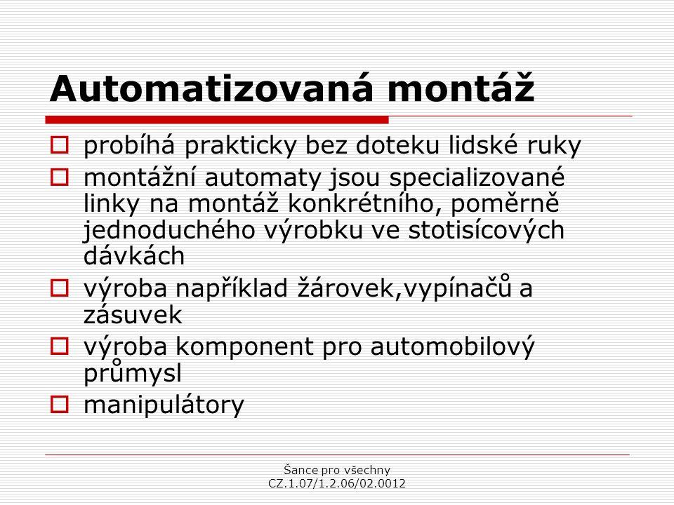 Šance pro všechny CZ.1.07/1.2.06/02.0012 Automatizovaná montáž  probíhá prakticky bez doteku lidské ruky  montážní automaty jsou specializované linky na montáž konkrétního, poměrně jednoduchého výrobku ve stotisícových dávkách  výroba například žárovek,vypínačů a zásuvek  výroba komponent pro automobilový průmysl  manipulátory