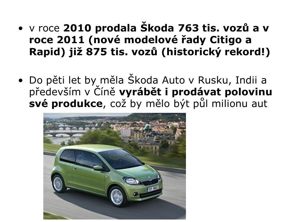 v roce 2010 prodala Škoda 763 tis. vozů a v roce 2011 (nové modelové řady Citigo a Rapid) již 875 tis. vozů (historický rekord!) Do pěti let by měla Š