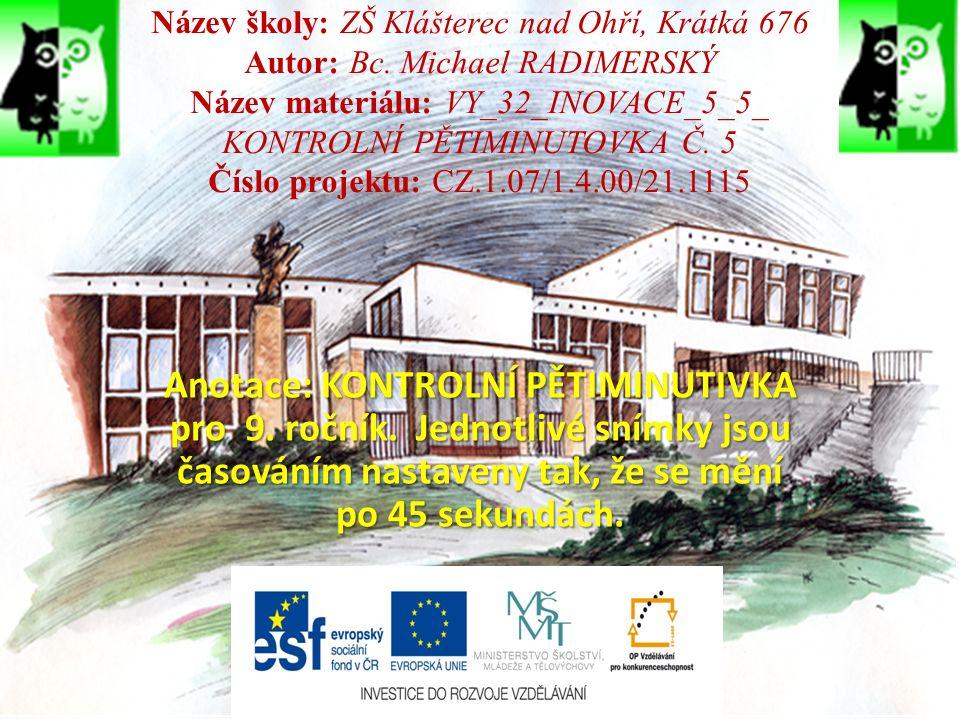 Název školy: ZŠ Klášterec nad Ohří, Krátká 676 Autor: Bc. Michael RADIMERSKÝ Název materiálu: VY_32_INOVACE_5_5_ KONTROLNÍ PĚTIMINUTOVKA Č. 5 Číslo pr