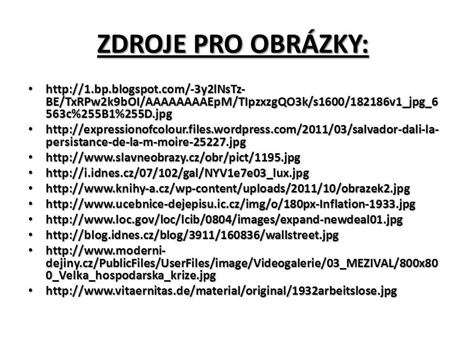 ZDROJE PRO OBRÁZKY: http://1.bp.blogspot.com/-3y2lNsTz- BE/TxRPw2k9bOI/AAAAAAAAEpM/TIpzxzgQO3k/s1600/182186v1_jpg_6 563c%255B1%255D.jpg http://1.bp.blogspot.com/-3y2lNsTz- BE/TxRPw2k9bOI/AAAAAAAAEpM/TIpzxzgQO3k/s1600/182186v1_jpg_6 563c%255B1%255D.jpg http://expressionofcolour.files.wordpress.com/2011/03/salvador-dali-la- persistance-de-la-m-moire-25227.jpg http://expressionofcolour.files.wordpress.com/2011/03/salvador-dali-la- persistance-de-la-m-moire-25227.jpg http://www.slavneobrazy.cz/obr/pict/1195.jpg http://www.slavneobrazy.cz/obr/pict/1195.jpg http://i.idnes.cz/07/102/gal/NYV1e7e03_lux.jpg http://i.idnes.cz/07/102/gal/NYV1e7e03_lux.jpg http://www.knihy-a.cz/wp-content/uploads/2011/10/obrazek2.jpg http://www.knihy-a.cz/wp-content/uploads/2011/10/obrazek2.jpg http://www.ucebnice-dejepisu.ic.cz/img/o/180px-Inflation-1933.jpg http://www.ucebnice-dejepisu.ic.cz/img/o/180px-Inflation-1933.jpg http://www.loc.gov/loc/lcib/0804/images/expand-newdeal01.jpg http://www.loc.gov/loc/lcib/0804/images/expand-newdeal01.jpg http://blog.idnes.cz/blog/3911/160836/wallstreet.jpg http://blog.idnes.cz/blog/3911/160836/wallstreet.jpg http://www.moderni- dejiny.cz/PublicFiles/UserFiles/image/Videogalerie/03_MEZIVAL/800x80 0_Velka_hospodarska_krize.jpg http://www.moderni- dejiny.cz/PublicFiles/UserFiles/image/Videogalerie/03_MEZIVAL/800x80 0_Velka_hospodarska_krize.jpg http://www.vitaernitas.de/material/original/1932arbeitslose.jpg http://www.vitaernitas.de/material/original/1932arbeitslose.jpg
