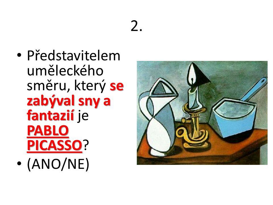 2. se zabýval sny a fantazií PABLO PICASSO Představitelem uměleckého směru, který se zabýval sny a fantazií je PABLO PICASSO? (ANO/NE)