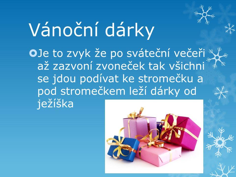 Vánoční dárky  Je to zvyk že po sváteční večeři až zazvoní zvoneček tak všichni se jdou podívat ke stromečku a pod stromečkem leží dárky od ježíška