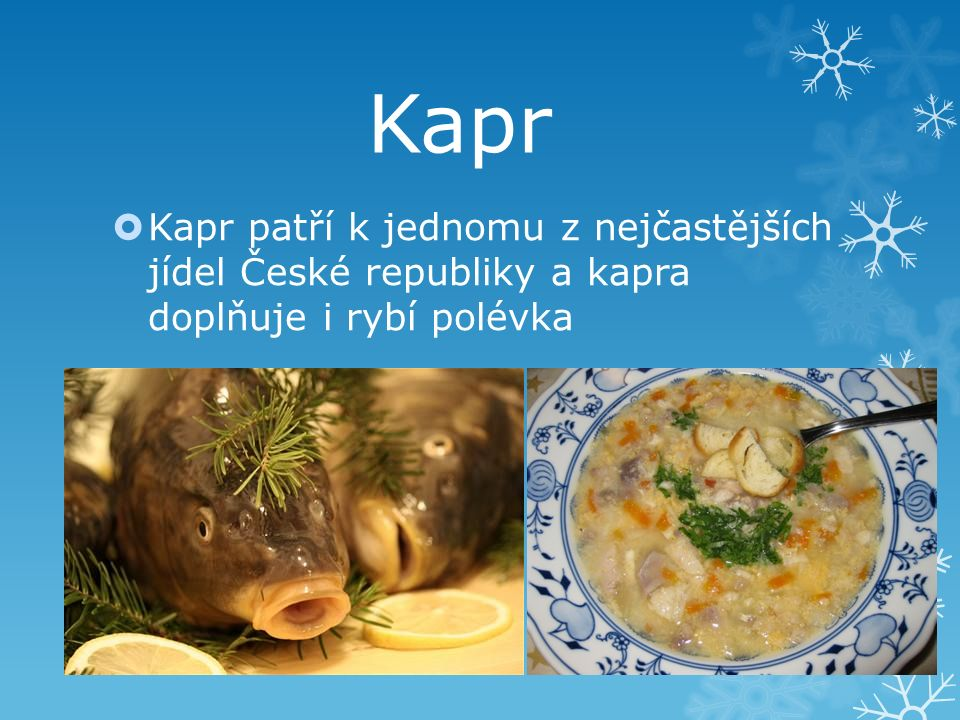 Kapr  Kapr patří k jednomu z nejčastějších jídel České republiky a kapra doplňuje i rybí polévka