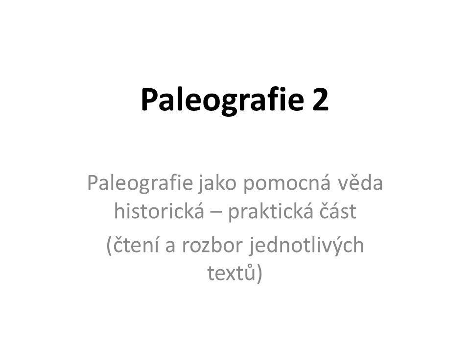 Paleografie 2 Paleografie jako pomocná věda historická – praktická část (čtení a rozbor jednotlivých textů)