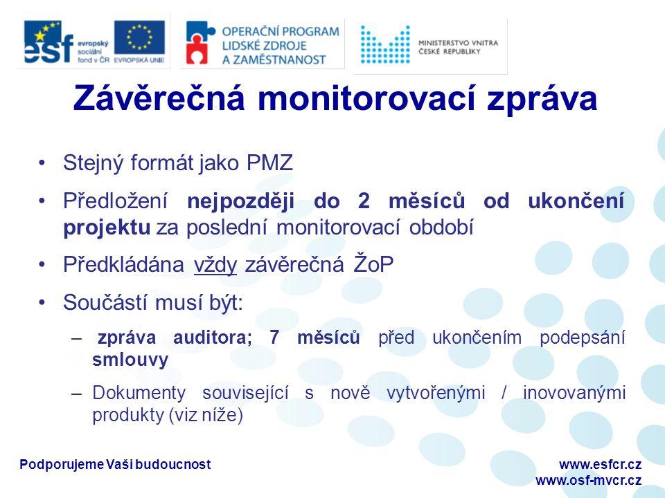 Závěrečná monitorovací zpráva Stejný formát jako PMZ Předložení nejpozději do 2 měsíců od ukončení projektu za poslední monitorovací období Předkládána vždy závěrečná ŽoP Součástí musí být: – zpráva auditora; 7 měsíců před ukončením podepsání smlouvy –Dokumenty související s nově vytvořenými / inovovanými produkty (viz níže) Podporujeme Vaši budoucnostwww.esfcr.cz www.osf-mvcr.cz