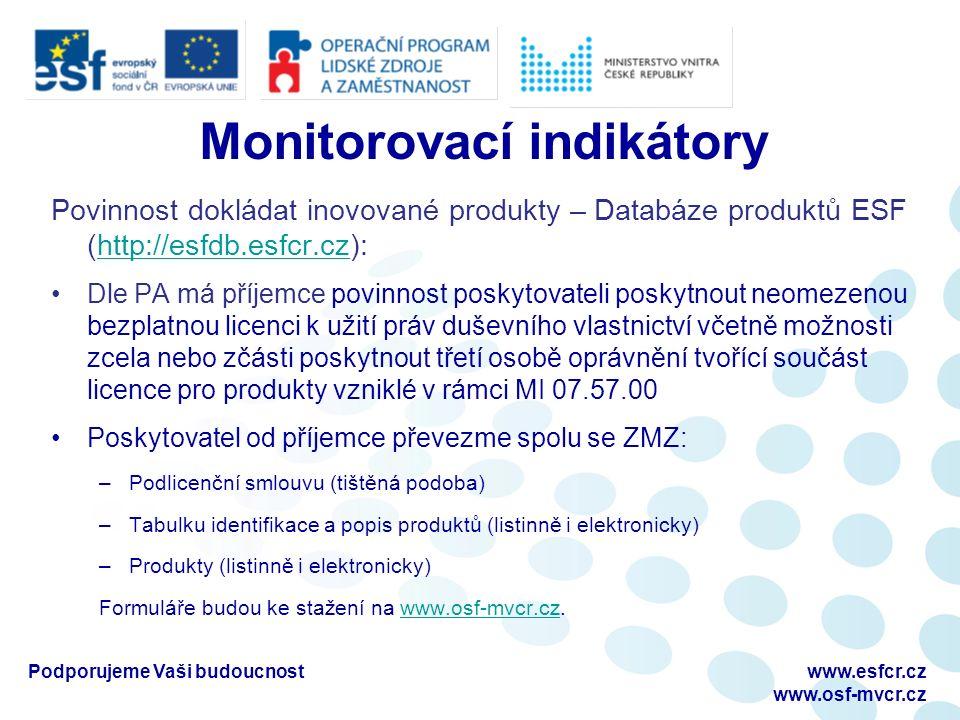 Monitorovací indikátory Povinnost dokládat inovované produkty – Databáze produktů ESF (http://esfdb.esfcr.cz):http://esfdb.esfcr.cz Dle PA má příjemce povinnost poskytovateli poskytnout neomezenou bezplatnou licenci k užití práv duševního vlastnictví včetně možnosti zcela nebo zčásti poskytnout třetí osobě oprávnění tvořící součást licence pro produkty vzniklé v rámci MI 07.57.00 Poskytovatel od příjemce převezme spolu se ZMZ: –Podlicenční smlouvu (tištěná podoba) –Tabulku identifikace a popis produktů (listinně i elektronicky) –Produkty (listinně i elektronicky) Formuláře budou ke stažení na www.osf-mvcr.cz.www.osf-mvcr.cz, Podporujeme Vaši budoucnostwww.esfcr.cz www.osf-mvcr.cz