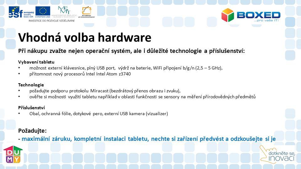 Vhodná volba hardware Při nákupu zvažte nejen operační systém, ale i důležité technologie a příslušenství: Vybavení tabletu možnost externí klávesnice, plný USB port, výdrž na baterie, WiFi připojení b/g/n (2,5 – 5 GHz), přítomnost nový procesorů Intel Intel Atom z3740 Technologie požadujte podporu protokolu Miracast (bezdrátový přenos obrazu i zvuku), ověřte si možnosti využití tabletu například v oblasti funkčnosti se sensory na měření přírodovědných předmětů Příslušenství Obal, ochranná fólie, dotykové pero, externí USB kamera (vizualizer) Požadujte: - maximální záruku, kompletní instalaci tabletu, nechte si zařízení předvést a odzkoušejte si je