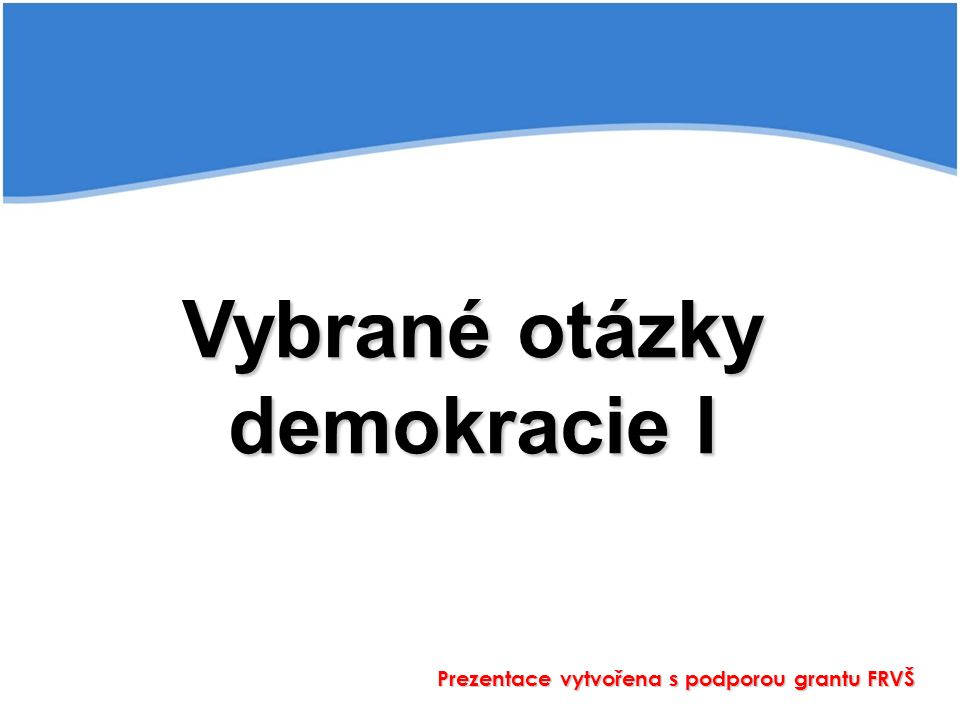 Vybrané otázky demokracie I Prezentace vytvořena s podporou grantu FRVŠ