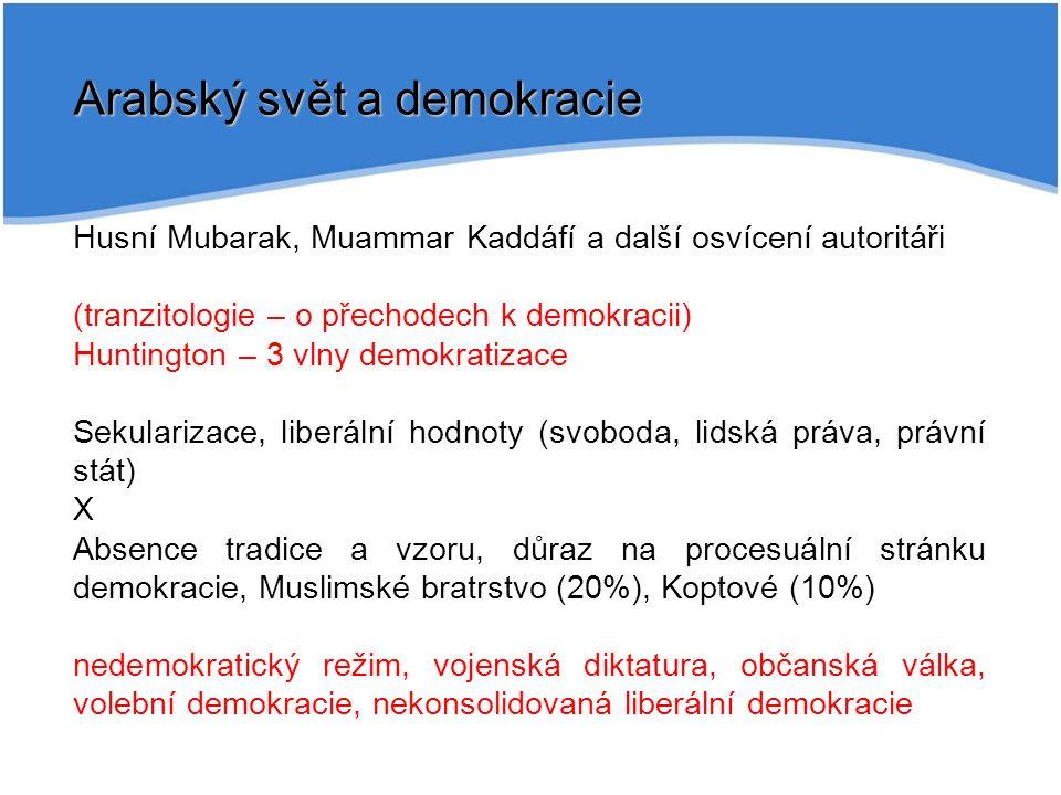Arabský svět a demokracie Husní Mubarak, Muammar Kaddáfí a další osvícení autoritáři (tranzitologie – o přechodech k demokracii) Huntington – 3 vlny demokratizace Sekularizace, liberální hodnoty (svoboda, lidská práva, právní stát) X Absence tradice a vzoru, důraz na procesuální stránku demokracie, Muslimské bratrstvo (20%), Koptové (10%) nedemokratický režim, vojenská diktatura, občanská válka, volební demokracie, nekonsolidovaná liberální demokracie