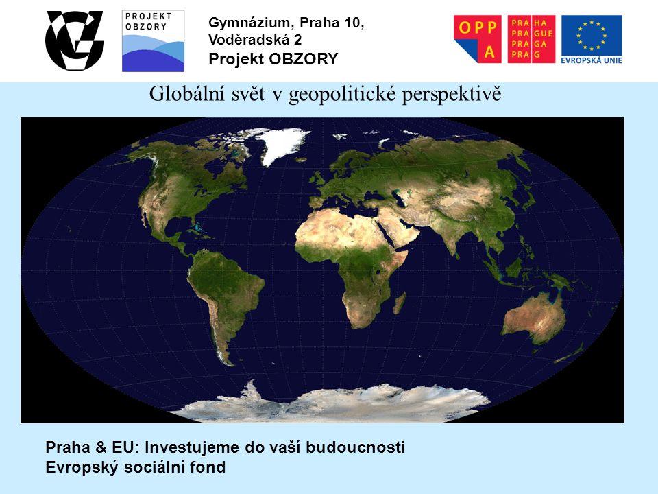 Praha & EU: Investujeme do vaší budoucnosti Evropský sociální fond Gymnázium, Praha 10, Voděradská 2 Projekt OBZORY Globální svět v geopolitické perspektivě