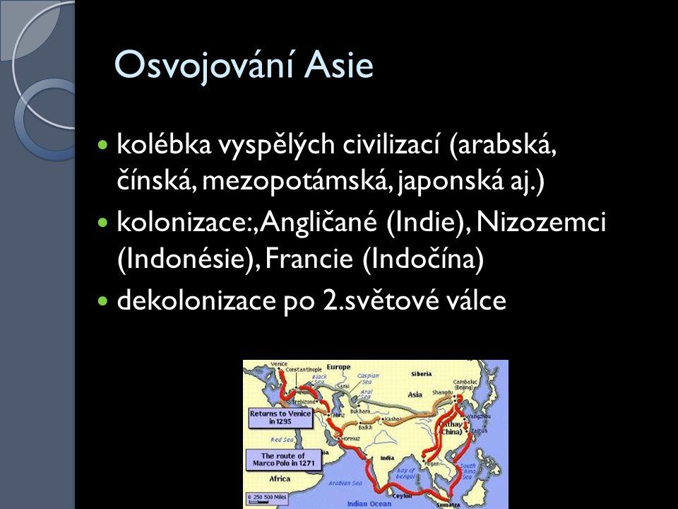 Osvojování Asie kolébka vyspělých civilizací (arabská, čínská, mezopotámská, japonská aj.) kolonizace:, Angličané (Indie), Nizozemci (Indonésie), Francie (Indočína) dekolonizace po 2.světové válce
