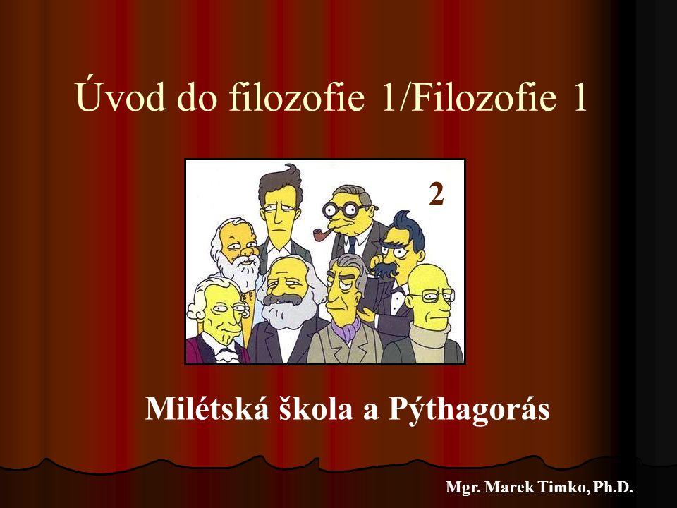 Úvod do filozofie 1/Filozofie 1 Mgr. Marek Timko, Ph.D. 2 Milétská škola a Pýthagorás