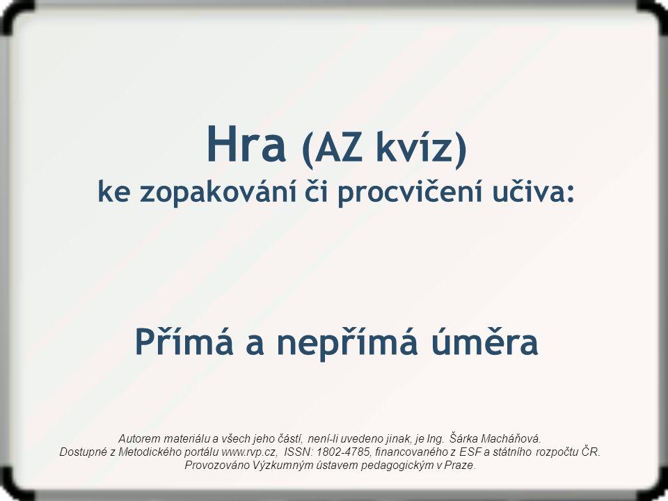 Hra (AZ kvíz) ke zopakování či procvičení učiva: Přímá a nepřímá úměra Autorem materiálu a všech jeho částí, není-li uvedeno jinak, je Ing.